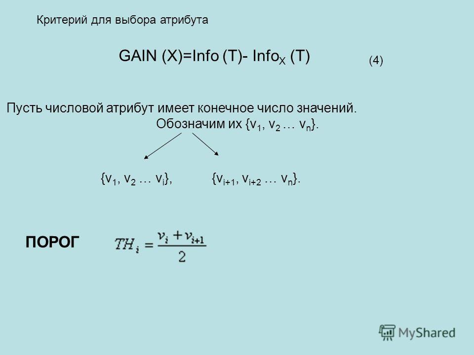 (4) Критерий для выбора атрибута Пусть числовой атрибут имеет конечное число значений. Обозначим их {v 1, v 2 … v n }. {v 1, v 2 … v i }, {v i+1, v i+2 … v n }. ПОРОГ GAIN (X)=Info (T)- Info X (T)