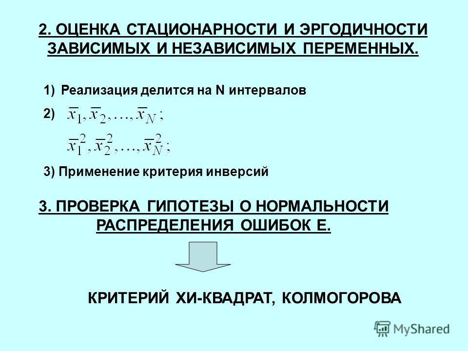 2. ОЦЕНКА СТАЦИОНАРНОСТИ И ЭРГОДИЧНОСТИ ЗАВИСИМЫХ И НЕЗАВИСИМЫХ ПЕРЕМЕННЫХ. 1)Реализация делится на N интервалов 2) 3) Применение критерия инверсий 3. ПРОВЕРКА ГИПОТЕЗЫ О НОРМАЛЬНОСТИ РАСПРЕДЕЛЕНИЯ ОШИБОК E. КРИТЕРИЙ ХИ-КВАДРАТ, КОЛМОГОРОВА