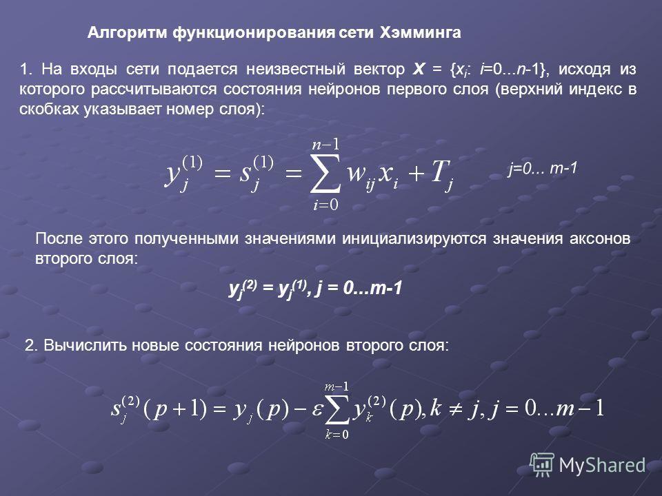 Алгоритм функционирования сети Хэмминга 1. На входы сети подается неизвестный вектор X = {x i : i=0...n-1}, исходя из которого рассчитываются состояния нейронов первого слоя (верхний индекс в скобках указывает номер слоя): j=0... m-1 После этого полу