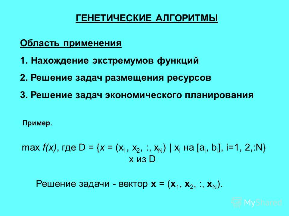 ГЕНЕТИЧЕСКИЕ АЛГОРИТМЫ Область применения 1.Нахождение экстремумов функций 2. Решение задач размещения ресурсов 3. Решение задач экономического планирования Пример. max f(x), где D = {x = (x 1, x 2, :, x N ) | x i на [a i, b i ], i=1, 2,:N} x из D Ре