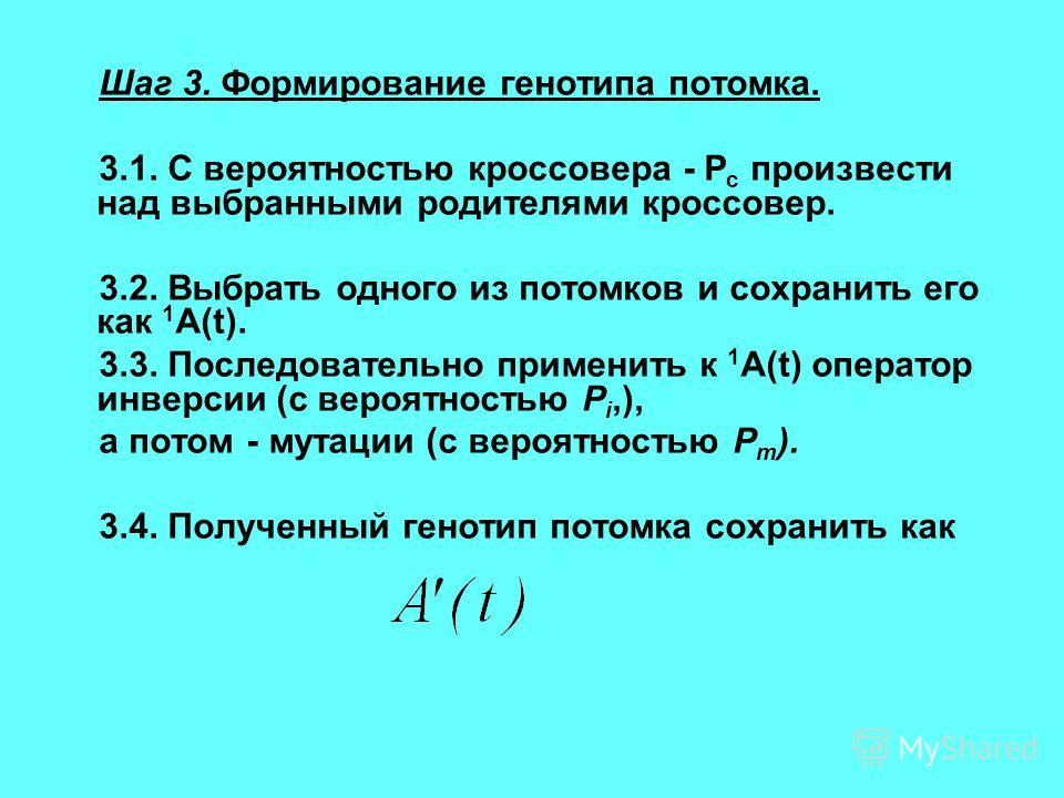 Шаг 3. Формирование генотипа потомка. 3.1. С вероятностью кроссовера - Р с произвести над выбранными родителями кроссовер. 3.2. Выбрать одного из потомков и сохранить его как 1 A(t). 3.3. Последовательно применить к 1 A(t) оператор инверсии (с вероят