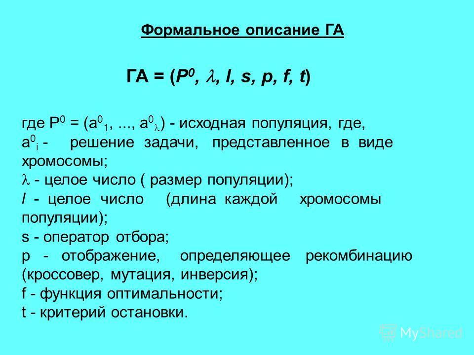 ГА = (P 0,, l, s, р, f, t) Формальное описание ГА где P 0 = (a 0 1,..., a 0 ) - исходная популяция, где, a 0 i - решение задачи, представленное в виде хромосомы; - целое число ( размер популяции); l - целое число (длина каждой хромосомы популяции); s