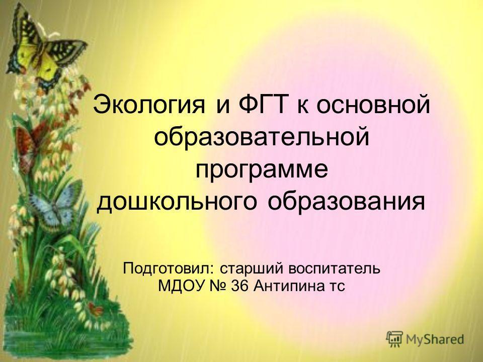 Экология и ФГТ к основной образовательной программе дошкольного образования Подготовил: старший воспитатель МДОУ 36 Антипина тс