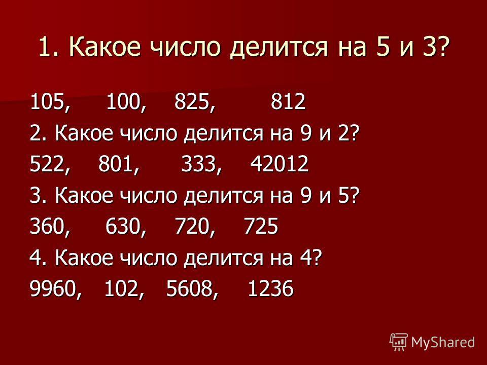 1. Какое число делится на 5 и 3? 105, 100, 825, 812 2. Какое число делится на 9 и 2? 522, 801, 333, 42012 3. Какое число делится на 9 и 5? 360, 630, 720, 725 4. Какое число делится на 4? 9960, 102, 5608, 1236