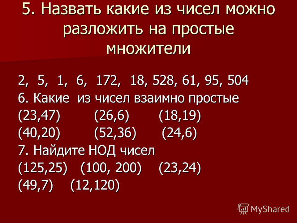 5. Назвать какие из чисел можно разложить на простые множители 2, 5, 1, 6, 172, 18, 528, 61, 95, 504 6. Какие из чисел взаимно простые (23,47) (26,6) (18,19) (40,20) (52,36) (24,6) 7. Найдите НОД чисел (125,25) (100, 200) (23,24) (49,7) (12,120)