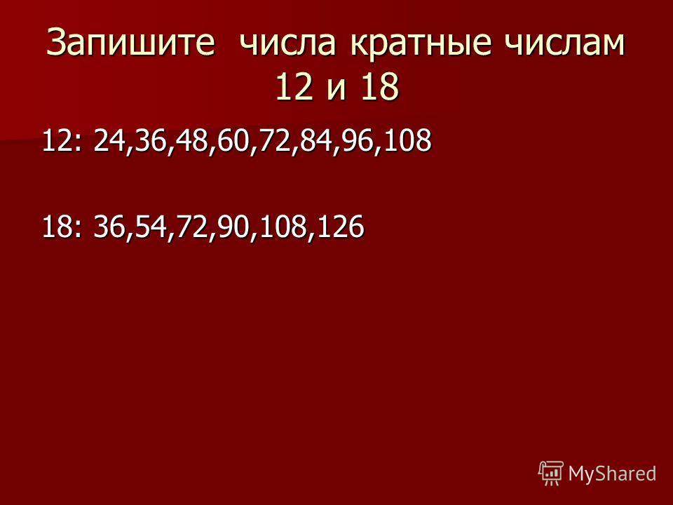 Запишите числа кратные числам 12 и 18 12: 24,36,48,60,72,84,96,108 18: 36,54,72,90,108,126