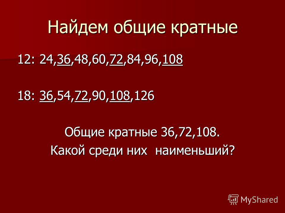 Найдем общие кратные 12: 24,36,48,60,72,84,96,108 18: 36,54,72,90,108,126 Общие кратные 36,72,108. Какой среди них наименьший?