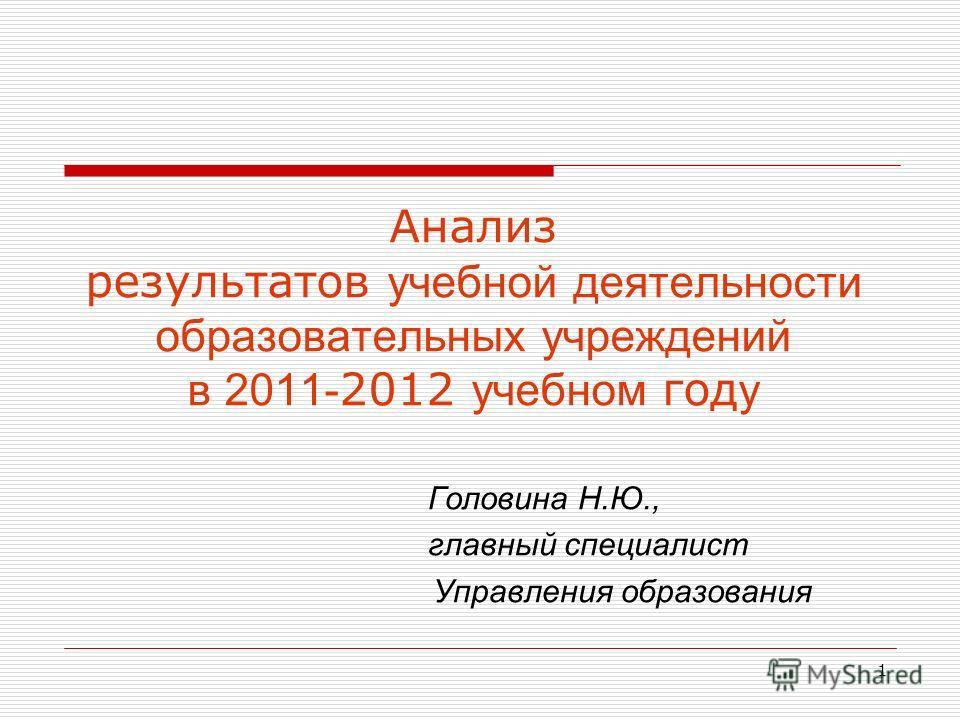 1 Анализ результатов учебной деятельности образовательных учреждений в 2011- 2012 учебном год у Головина Н.Ю., главный специалист Управления образования
