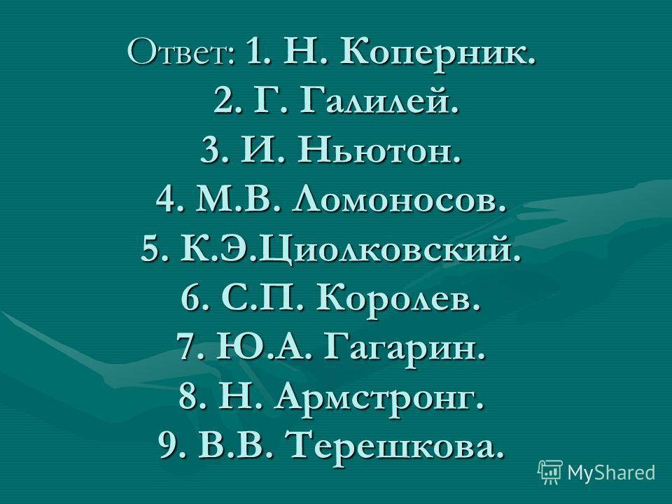 Ответ: 1. Н. Коперник. 2. Г. Галилей. 3. И. Ньютон. 4. М.В. Ломоносов. 5. К.Э.Циолковский. 6. С.П. Королев. 7. Ю.А. Гагарин. 8. Н. Армстронг. 9. В.В. Терешкова.