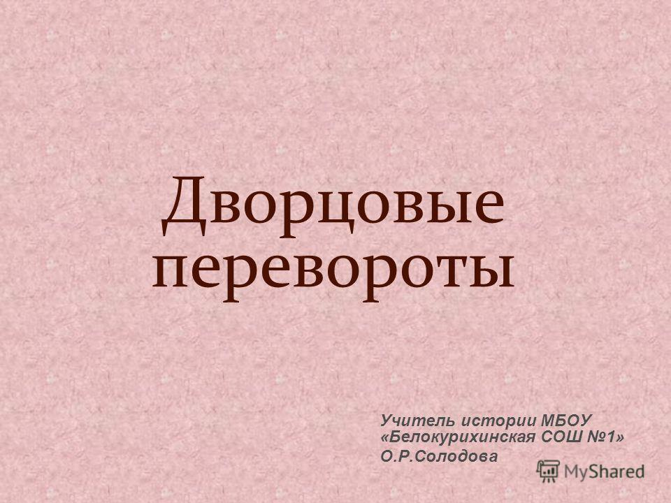 Дворцовые перевороты Учитель истории МБОУ «Белокурихинская СОШ 1» О.Р.Солодова