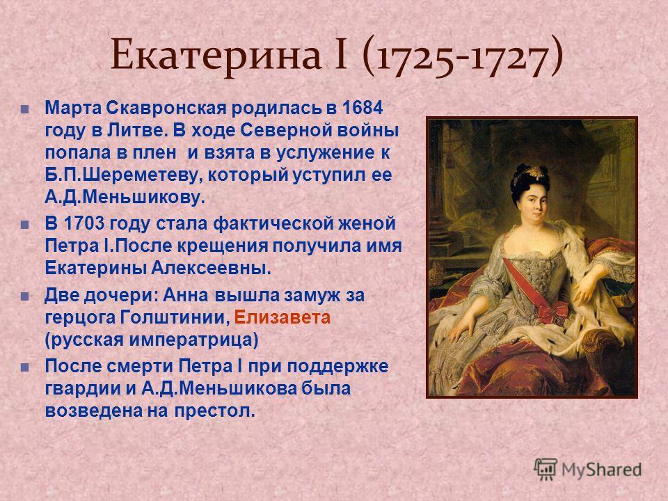 Екатерина I (1725-1727) Марта Скавронская родилась в 1684 году в Литве. В ходе Северной войны попала в плен и взята в услужение к Б.П.Шереметеву, который уступил ее А.Д.Меньшикову. В 1703 году стала фактической женой Петра I.После крещения получила и