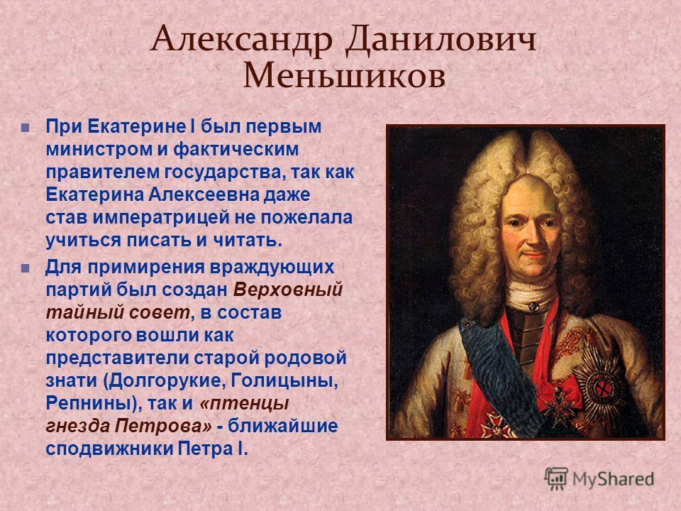 Александр Данилович Меньшиков При Екатерине I был первым министром и фактическим правителем государства, так как Екатерина Алексеевна даже став императрицей не пожелала учиться писать и читать. Для примирения враждующих партий был создан Верховный та
