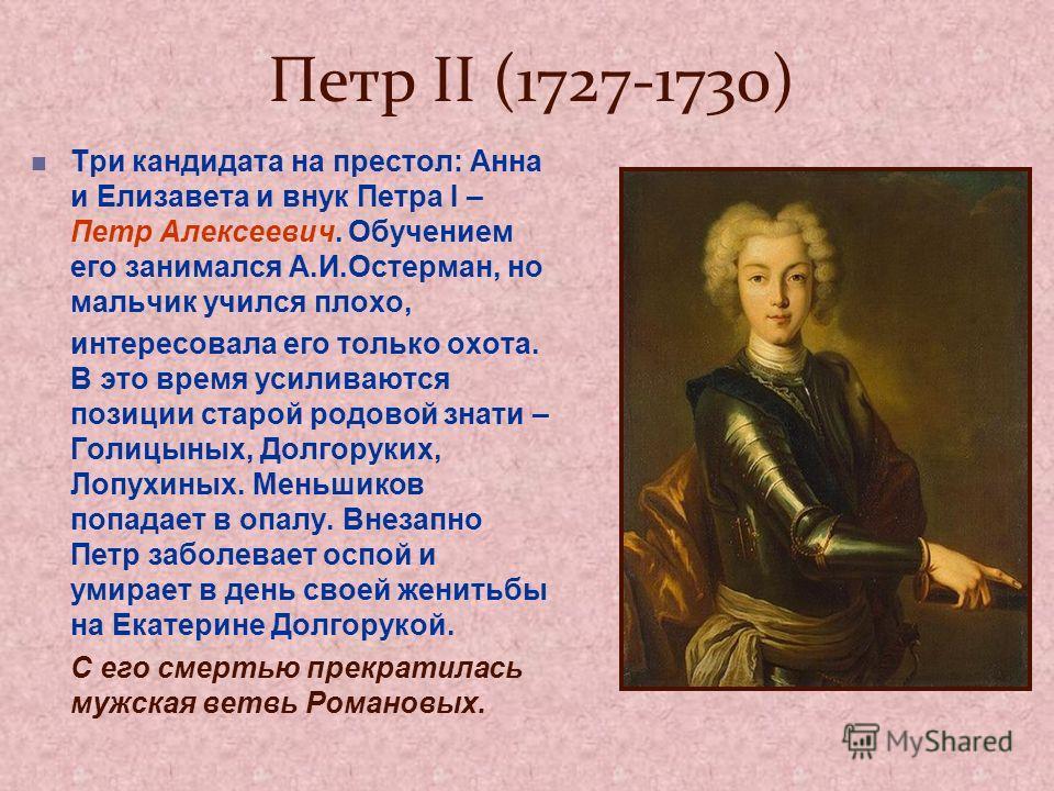Петр II (1727-1730) Три кандидата на престол: Анна и Елизавета и внук Петра I – Петр Алексеевич. Обучением его занимался А.И.Остерман, но мальчик учился плохо, интересовала его только охота. В это время усиливаются позиции старой родовой знати – Голи