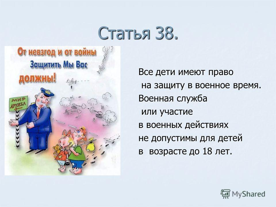 Статья 38. Все дети имеют право на защиту в военное время. на защиту в военное время. Военная служба или участие или участие в военных действиях не допустимы для детей в возрасте до 18 лет.