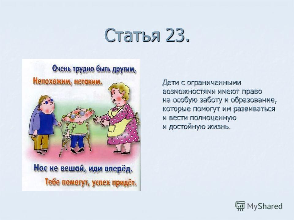 Статья 23. Дети с ограниченными возможностями имеют право на особую заботу и образование, которые помогут им развиваться и вести полноценную и достойную жизнь.