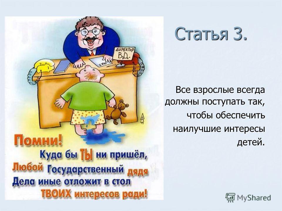 Статья 3. Статья 3. Все взрослые всегда должны поступать так, Все взрослые всегда должны поступать так, чтобы обеспечить наилучшие интересы детей. детей.