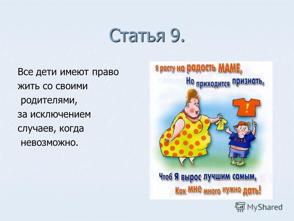 Статья 9. Все дети имеют право жить со своими родителями, родителями, за исключением случаев, когда невозможно. невозможно.