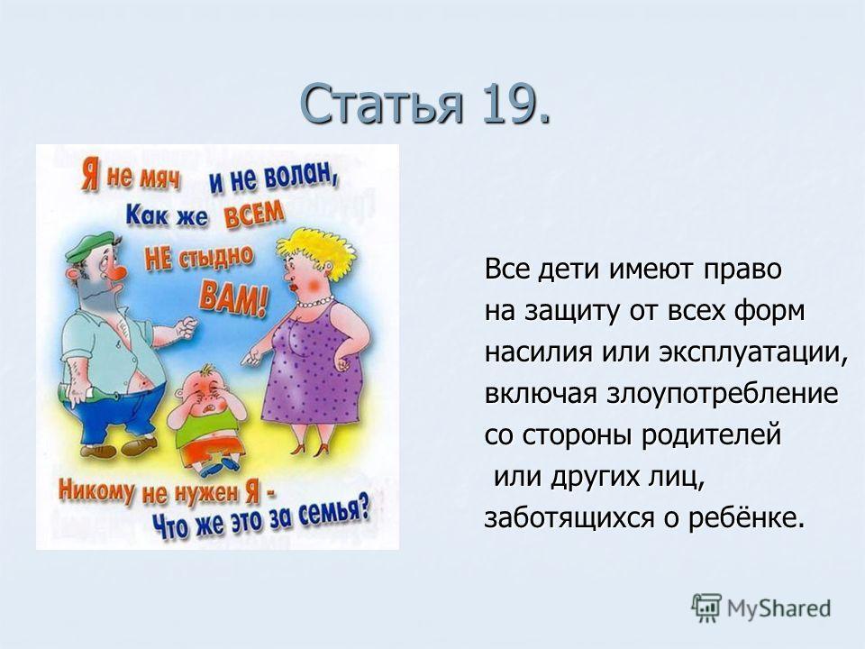 Статья 19. Все дети имеют право на защиту от всех форм насилия или эксплуатации, включая злоупотребление со стороны родителей или других лиц, или других лиц, заботящихся о ребёнке.
