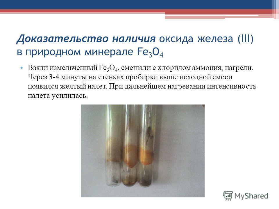 Доказательство наличия оксида железа (III) в природном минерале Fe 3 O 4 Взяли измельченный Fe 3 O 4, смешали с хлоридом аммония, нагрели. Через 3-4 минуты на стенках пробирки выше исходной смеси появился желтый налет. При дальнейшем нагревании интен