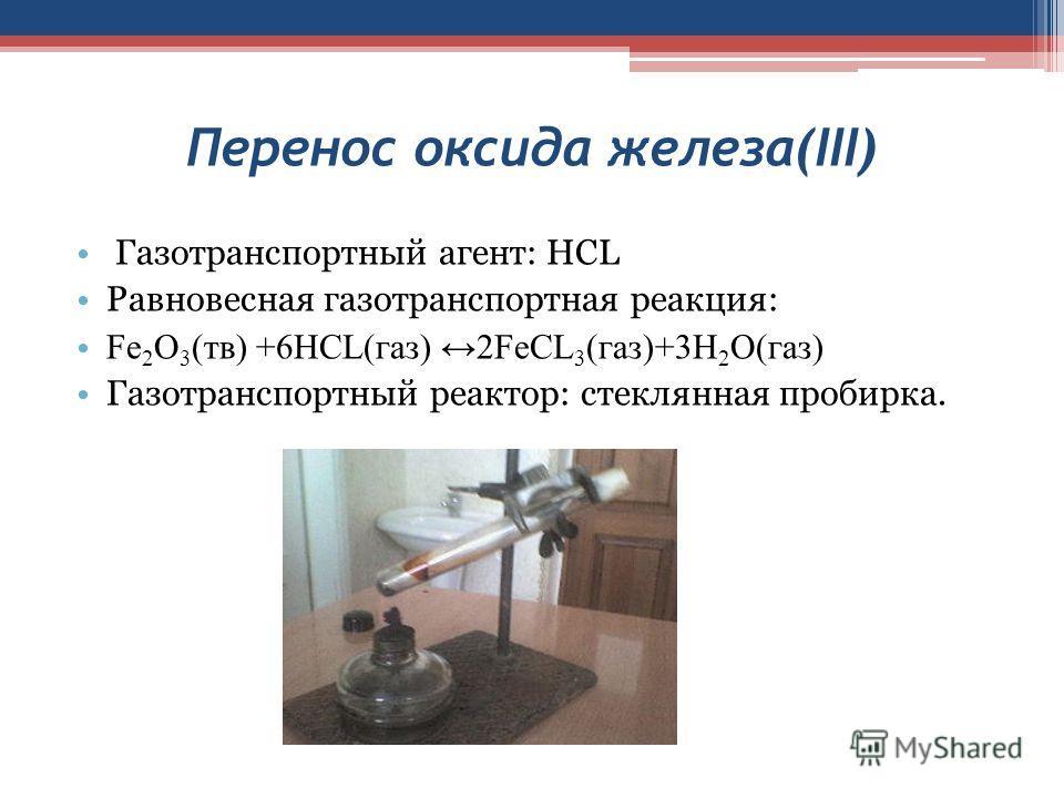 Перенос оксида железа(III) Газотранспортный агент: HCL Равновесная газотранспортная реакция: Fe 2 O 3 (тв) +6HCL(газ) 2FeCL 3 (газ)+3H 2 O(газ) Газотранспортный реактор: стеклянная пробирка.
