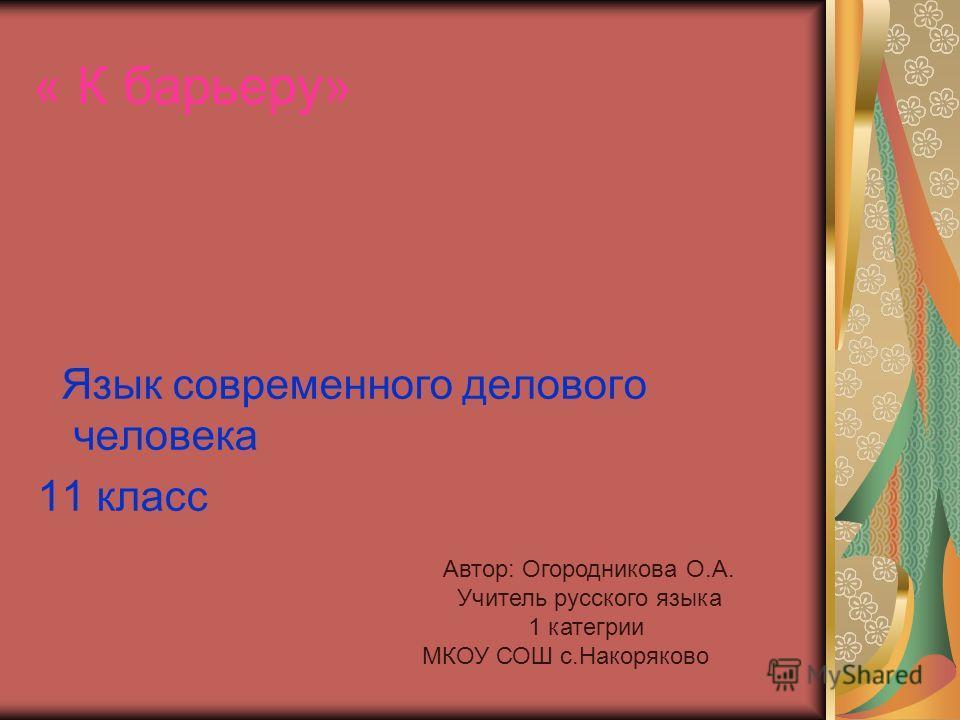 « К барьеру» Язык современного делового человека 11 класс Автор: Огородникова О.А. Учитель русского языка 1 категрии МКОУ СОШ с.Накоряково