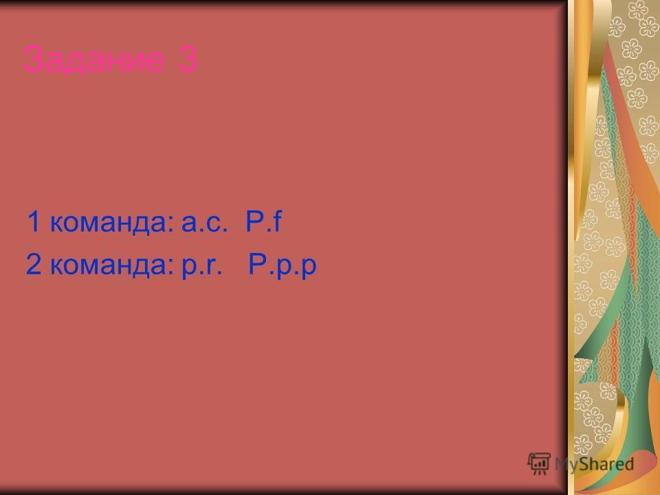 Задание 3 1 команда: а.с. P.f 2 команда: p.r. P.p.p