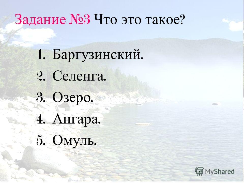 Задание 3 Что это такое ? 1. Баргузинский. 2. Селенга. 3. Озеро. 4. Ангара. 5. Омуль.