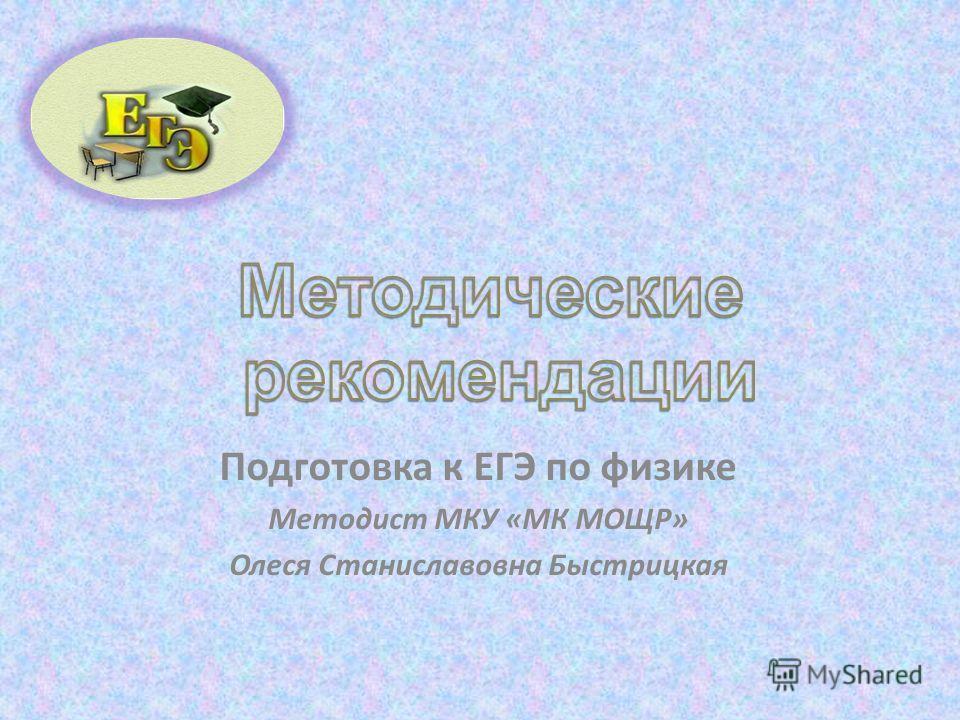 Подготовка к ЕГЭ по физике Методист МКУ «МК МОЩР» Олеся Станиславовна Быстрицкая