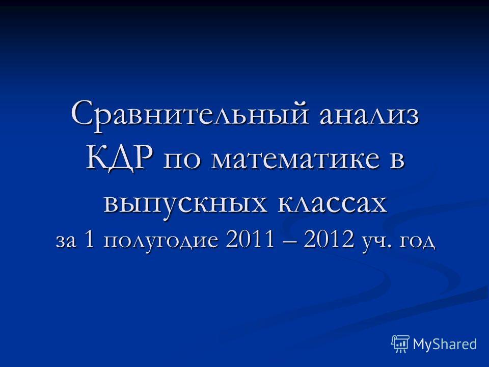 Сравнительный анализ КДР по математике в выпускных классах за 1 полугодие 2011 – 2012 уч. год