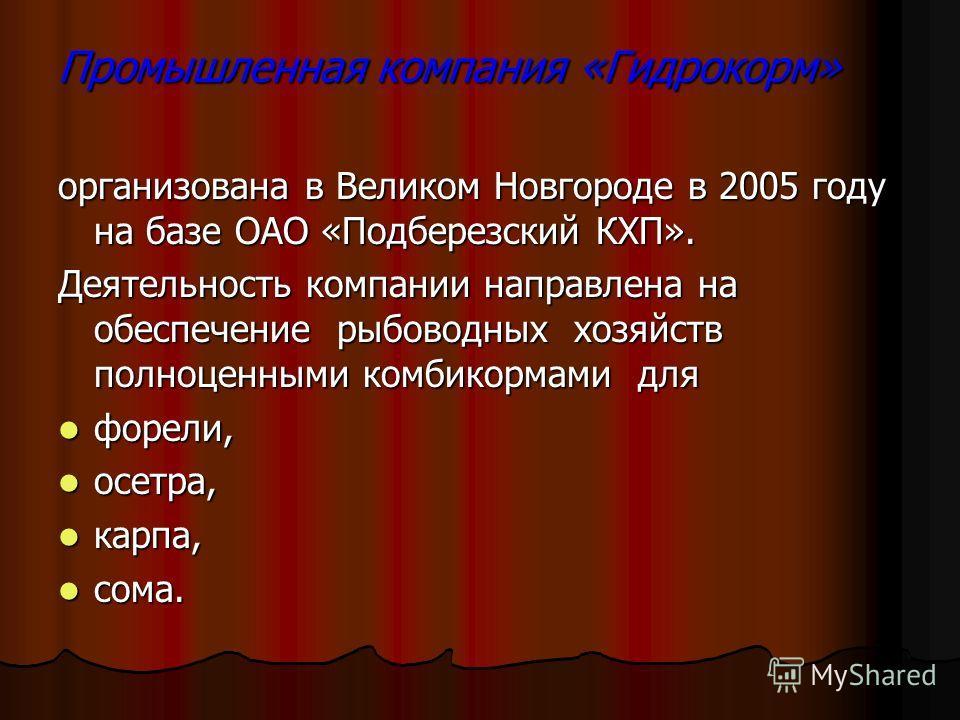 Промышленная компания «Гидрокорм» организована в Великом Новгороде в 2005 году на базе ОАО «Подберезский КХП». Деятельность компании направлена на обеспечение рыбоводных хозяйств полноценными комбикормами для форели, форели, осетра, осетра, карпа, ка