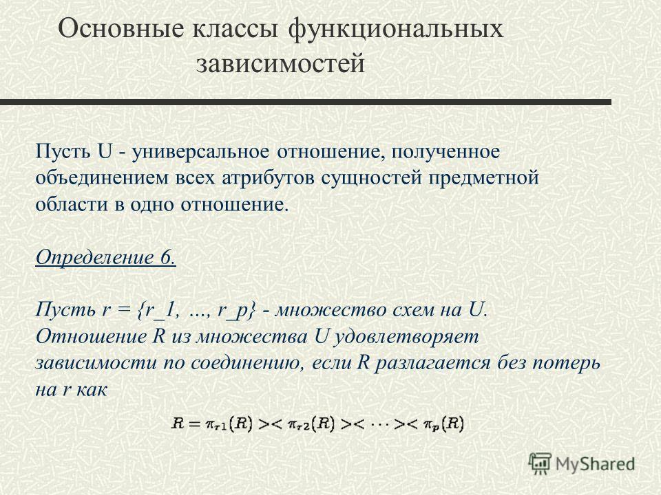 Основные классы функциональных зависимостей Пусть U - универсальное отношение, полученное объединением всех атрибутов сущностей предметной области в одно отношение. Определение 6. Пусть r = {r_1, …, r_p} - множество схем на U. Отношение R из множеств