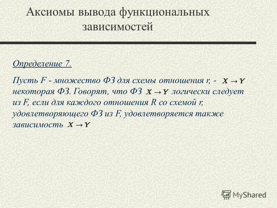 Определение 7. Пусть F - множество ФЗ для схемы отношения r, - некоторая ФЗ. Говорят, что ФЗ логически следует из F, если для каждого отношения R со схемой r, удовлетворяющего ФЗ из F, удовлетворяется также зависимость