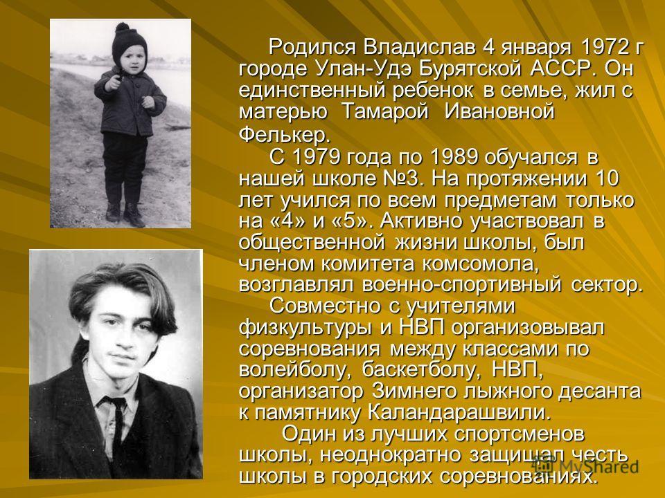 Родился Владислав 4 января 1972 г городе Улан-Удэ Бурятской АССР. Он единственный ребенок в семье, жил с матерью Тамарой Ивановной Фелькер. С 1979 года по 1989 обучался в нашей школе 3. На протяжении 10 лет учился по всем предметам только на «4» и «5