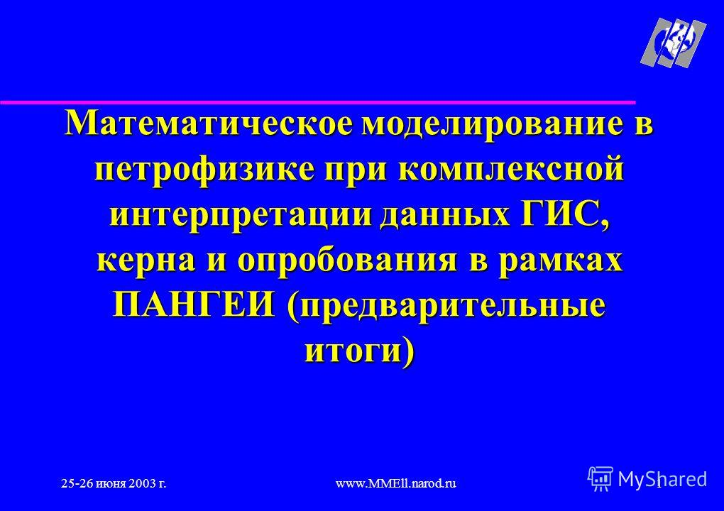 25-26 июня 2003 г.www.MMEll.narod.ru1 Математическое моделирование в петрофизике при комплексной интерпретации данных ГИС, керна и опробования в рамках ПАНГЕИ (предварительные итоги)