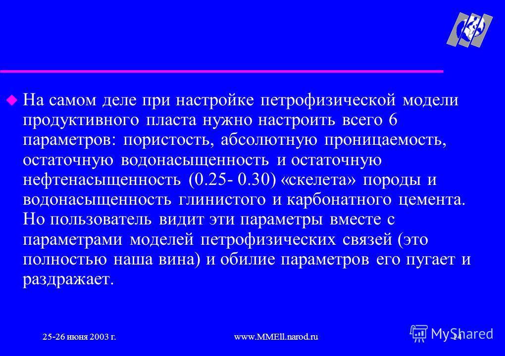 25-26 июня 2003 г.www.MMEll.narod.ru14 u На самом деле при настройке петрофизической модели продуктивного пласта нужно настроить всего 6 параметров: пористость, абсолютную проницаемость, остаточную водонасыщенность и остаточную нефтенасыщенность (0.2