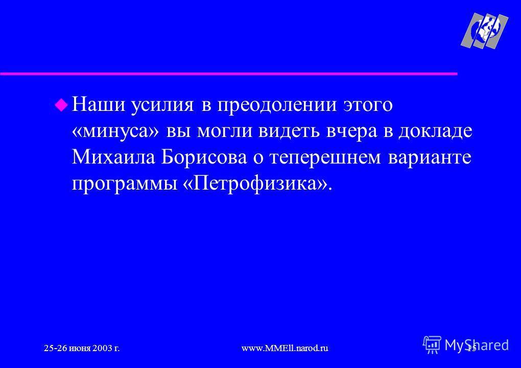 25-26 июня 2003 г.www.MMEll.narod.ru15 u Наши усилия в преодолении этого «минуса» вы могли видеть вчера в докладе Михаила Борисова о теперешнем варианте программы «Петрофизика».