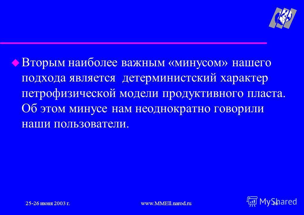 25-26 июня 2003 г.www.MMEll.narod.ru16 u Вторым наиболее важным «минусом» нашего подхода является детерминистский характер петрофизической модели продуктивного пласта. Об этом минусе нам неоднократно говорили наши пользователи.