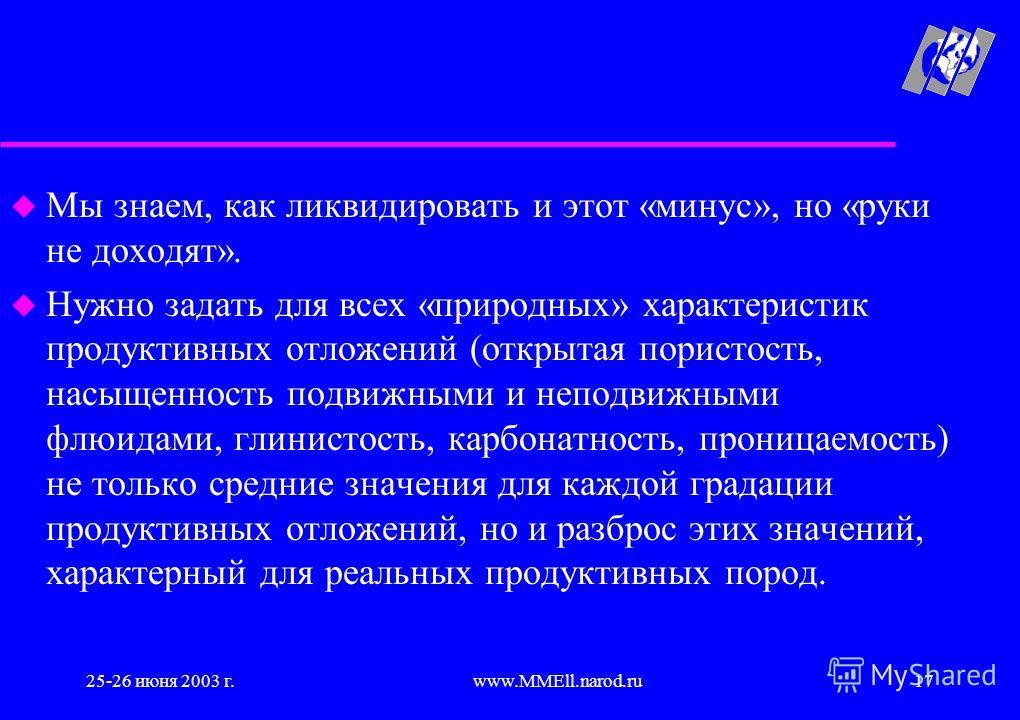 25-26 июня 2003 г.www.MMEll.narod.ru17 u Мы знаем, как ликвидировать и этот «минус», но «руки не доходят». u Нужно задать для всех «природных» характеристик продуктивных отложений (открытая пористость, насыщенность подвижными и неподвижными флюидами,