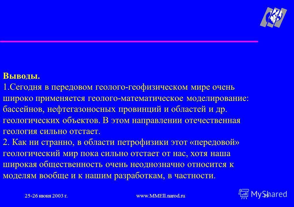 25-26 июня 2003 г.www.MMEll.narod.ru19 Выводы. 1.Сегодня в передовом геолого-геофизическом мире очень широко применяется геолого-математическое моделирование: бассейнов, нефтегазоносных провинций и областей и др. геологических объектов. В этом направ