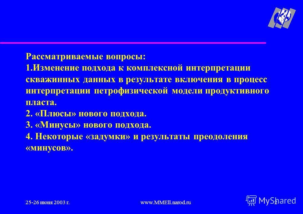 25-26 июня 2003 г.www.MMEll.narod.ru2 Рассматриваемые вопросы: 1.Изменение подхода к комплексной интерпретации скважинных данных в результате включения в процесс интерпретации петрофизической модели продуктивного пласта. 2. «Плюсы» нового подхода. 3.