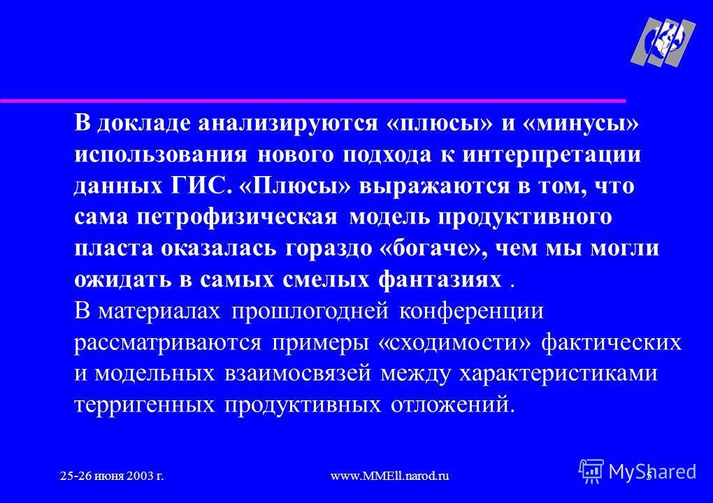 25-26 июня 2003 г.www.MMEll.narod.ru5 В докладе анализируются «плюсы» и «минусы» использования нового подхода к интерпретации данных ГИС. «Плюсы» выражаются в том, что сама петрофизическая модель продуктивного пласта оказалась гораздо «богаче», чем м