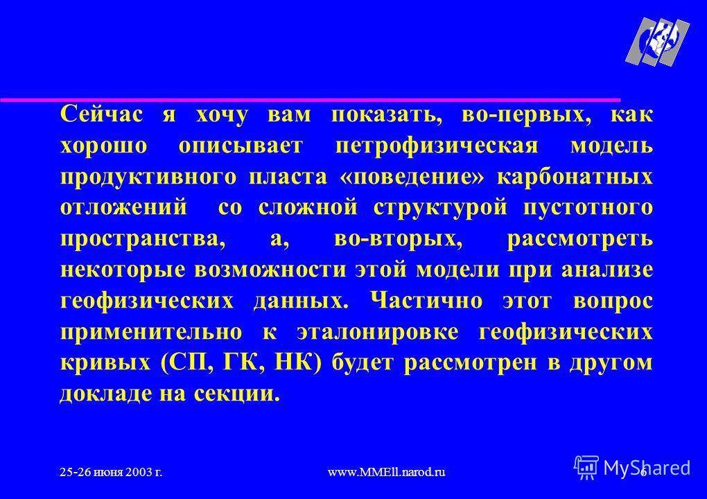 25-26 июня 2003 г.www.MMEll.narod.ru6 Сейчас я хочу вам показать, во-первых, как хорошо описывает петрофизическая модель продуктивного пласта «поведение» карбонатных отложений со сложной структурой пустотного пространства, а, во-вторых, рассмотреть н