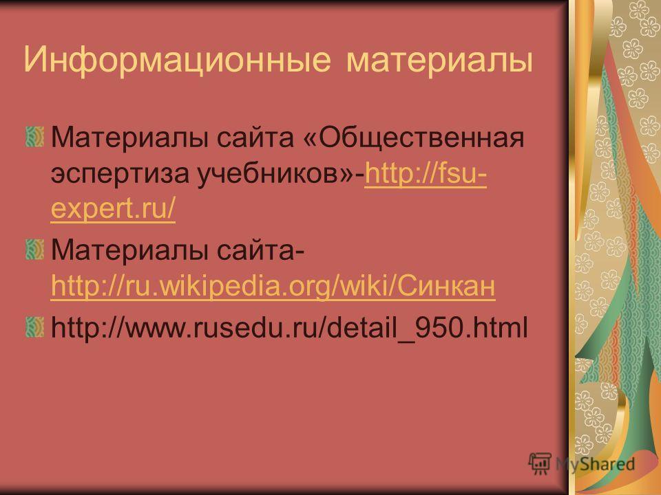Информационные материалы Материалы сайта «Общественная эспертиза учебников»-http://fsu- expert.ru/http://fsu- expert.ru/ Материалы сайта- http://ru.wikipedia.org/wiki/Синкан http://ru.wikipedia.org/wiki/Синкан http://www.rusedu.ru/detail_950.html