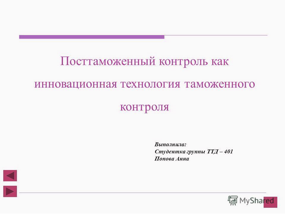 Выполнила: Студентка группы ТТД – 401 Попова Анна Посттаможенный контроль как инновационная технология таможенного контроля