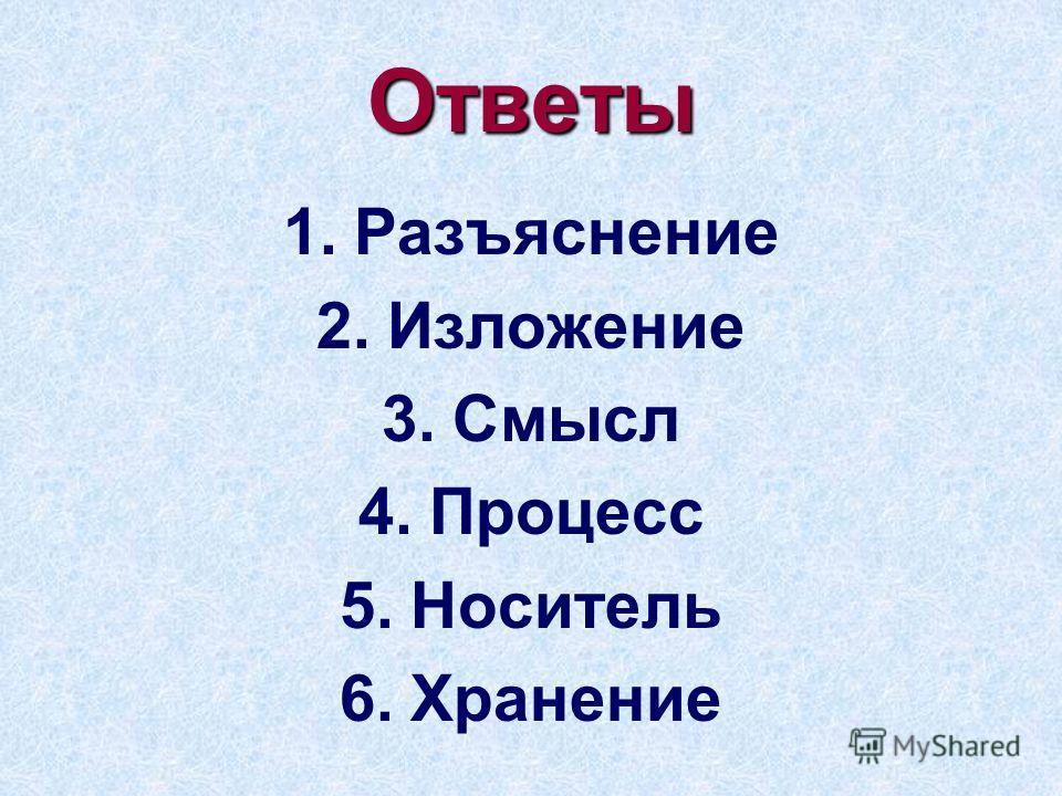 Ответы 1.Разъяснение 2.Изложение 3.Смысл 4.Процесс 5.Носитель 6.Хранение