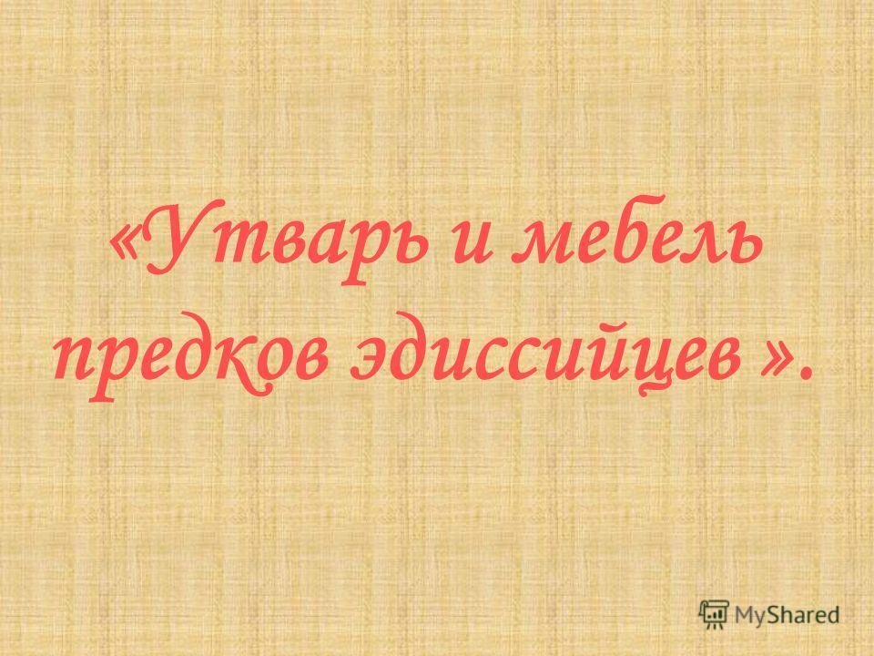«Утварь и мебель предков эдиссийцев ».