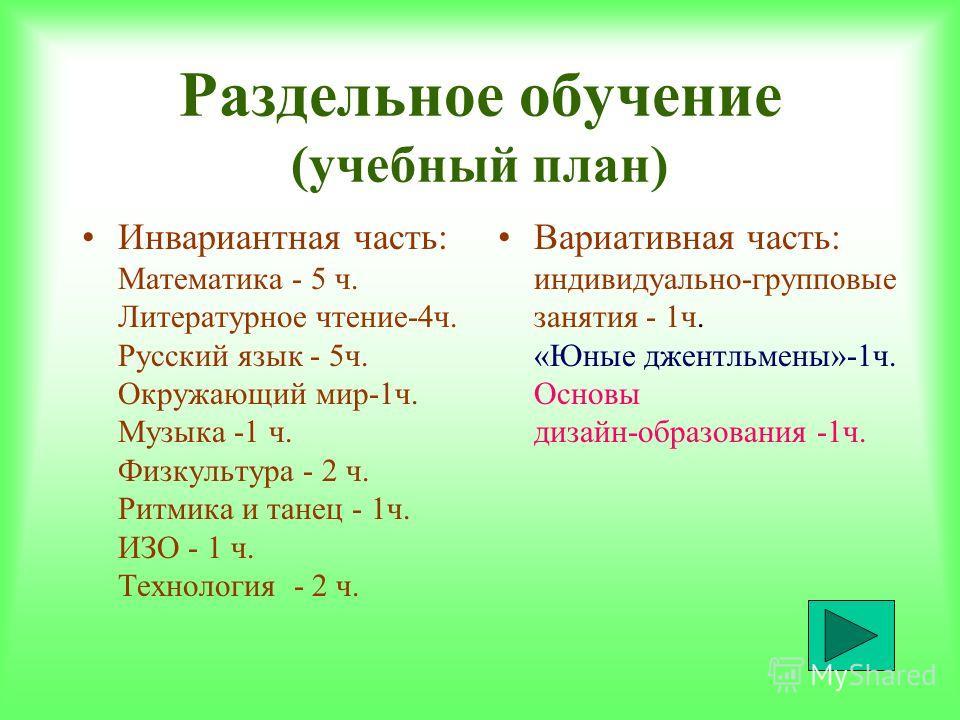 Раздельное обучение (учебный план) Инвариантная часть: Математика - 5 ч. Литературное чтение-4ч. Русский язык - 5ч. Окружающий мир-1ч. Музыка -1 ч. Физкультура - 2 ч. Ритмика и танец - 1ч. ИЗО - 1 ч. Технология - 2 ч. Вариативная часть: индивидуально