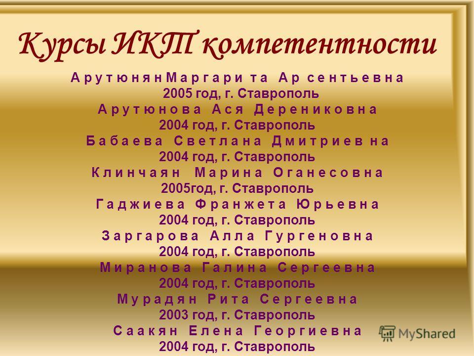 Курсы ИКТ компетентности А р у т ю н я н М а р г а р и т а А р с е н т ь е в н а 2005 год, г. Ставрополь А р у т ю н о в а А с я Д е р е н и к о в н а 2004 год, г. Ставрополь Б а б а е в а С в е т л а н а Д м и т р и е в н а 2004 год, г. Ставрополь К
