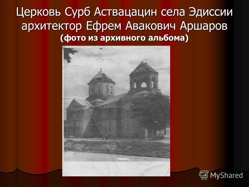 Церковь Сурб Аствацацин села Эдиссии архитектор Ефрем Авакович Аршаров (фото из архивного альбома)