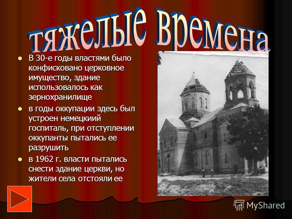 В 30-е годы властями было конфисковано церковное имущество, здание использовалось как зернохранилище В 30-е годы властями было конфисковано церковное имущество, здание использовалось как зернохранилище в годы оккупации здесь был устроен немецкиий гос